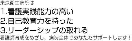 東京衛生病院は 1.看護実践能力の高い2.自己教育力を持った3.リーダーシップの取れる 看護師育成をめざし、病院全体であなたをサポートします!